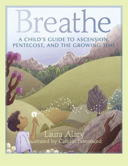 Breathe: A Child's Guide to Ascension, Pentecost and the Growing Time, by Laura Alary